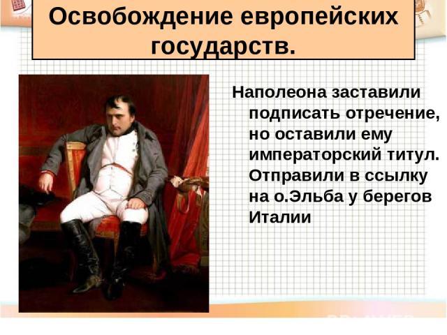 Наполеона заставили подписать отречение, но оставили ему императорский титул. Отправили в ссылку на о.Эльба у берегов Италии Освобождение европейских государств.