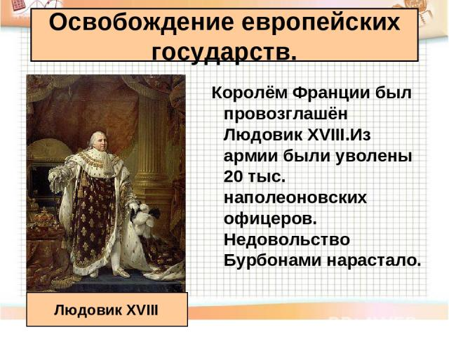 Королём Франции был провозглашён Людовик XVIII.Из армии были уволены 20 тыс. наполеоновских офицеров. Недовольство Бурбонами нарастало. Освобождение европейских государств. Людовик XVIII