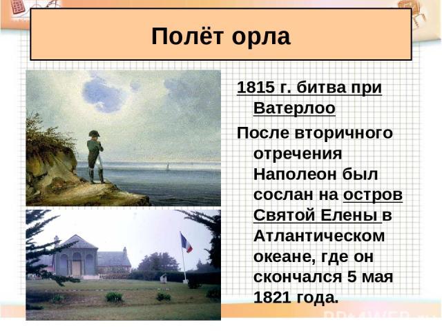 Полёт орла 1815 г. битва при Ватерлоо После вторичного отречения Наполеон был сослан на остров Святой Елены в Атлантическом океане, где он скончался 5 мая 1821 года.