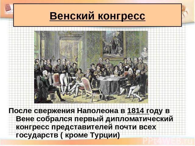 После свержения Наполеона в 1814 году в Вене собрался первый дипломатический конгресс представителей почти всех государств ( кроме Турции) Венский конгресс