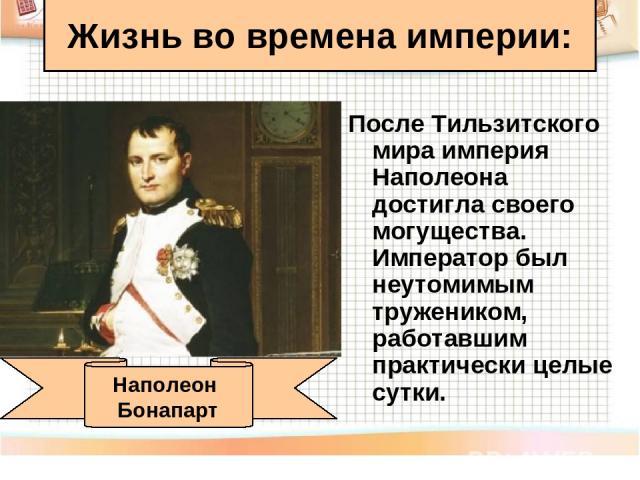После Тильзитского мира империя Наполеона достигла своего могущества. Император был неутомимым тружеником, работавшим практически целые сутки. Жизнь во времена империи: Наполеон Бонапарт