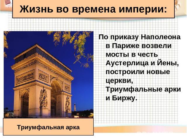 Жизнь во времена империи: По приказу Наполеона в Париже возвели мосты в честь Аустерлица и Йены, построили новые церкви, Триумфальные арки и Биржу. Триумфальная арка
