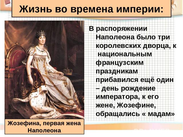 В распоряжении Наполеона было три королевских дворца, к национальным французским праздникам прибавился ещё один – день рождение императора, к его жене, Жозефине, обращались « мадам» Жизнь во времена империи: Жозефина, первая жена Наполеона