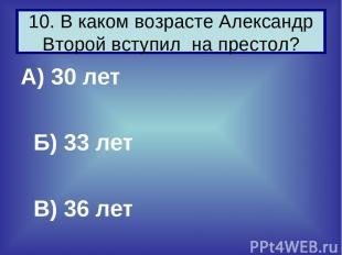 А) 30 лет Б) 33 лет В) 36 лет 10. В каком возрасте Александр Второй вступил на п