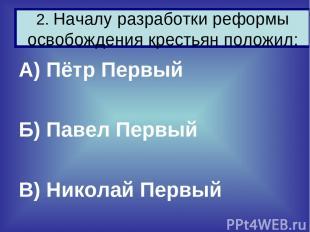 А) Пётр Первый Б) Павел Первый В) Николай Первый 2. Началу разработки реформы ос