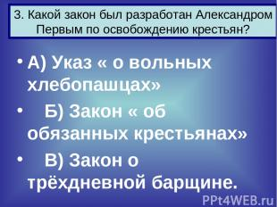 А) Указ « о вольных хлебопашцах» Б) Закон « об обязанных крестьянах» В) Закон о