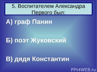 А) граф Панин Б) поэт Жуковский В) дядя Константин 5. Воспитателем Александра Пе
