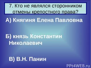 А) Княгиня Елена Павловна Б) князь Константин Николаевич В) В.Н. Панин 7. Кто не