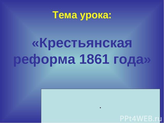 Тема урока: «Крестьянская реформа 1861 года» .