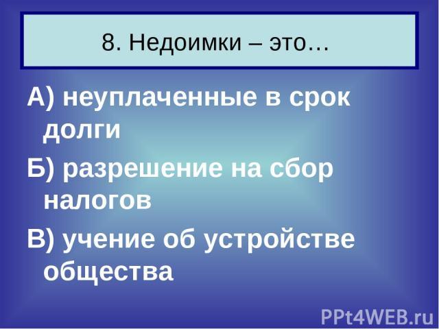 А) неуплаченные в срок долги Б) разрешение на сбор налогов В) учение об устройстве общества 8. Недоимки – это…