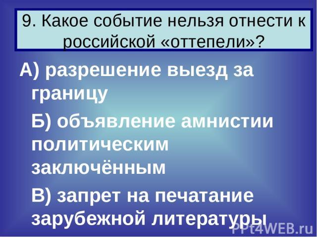 А) разрешение выезд за границу Б) объявление амнистии политическим заключённым В) запрет на печатание зарубежной литературы 9. Какое событие нельзя отнести к российской «оттепели»?