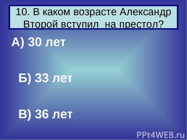 А) 30 лет Б) 33 лет В) 36 лет 10. В каком возрасте Александр Второй вступил на престол?
