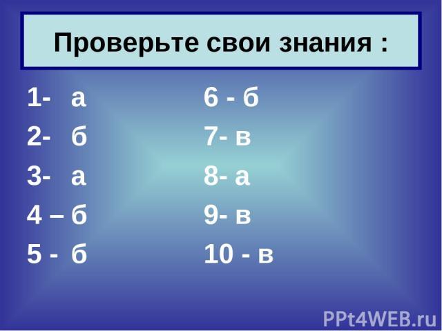 1- а 6 - б 2- б 7- в 3- а 8- а 4 – б 9- в 5 - б 10 - в Проверьте свои знания :