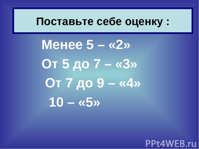 Менее 5 – «2» От 5 до 7 – «3» От 7 до 9 – «4» 10 – «5» Поставьте себе оценку :