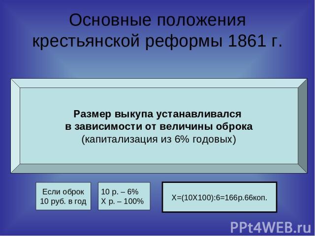 Основные положения крестьянской реформы 1861 г. Размер выкупа устанавливался в зависимости от величины оброка (капитализация из 6% годовых) Если оброк 10 руб. в год 10 р. – 6% Х р. – 100% Х=(10Χ100):6=166р.66коп.