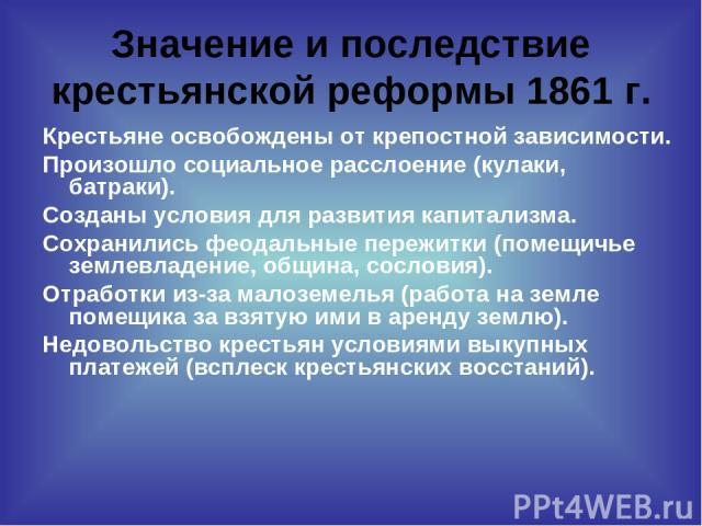 Значение и последствие крестьянской реформы 1861 г. Крестьяне освобождены от крепостной зависимости. Произошло социальное расслоение (кулаки, батраки). Созданы условия для развития капитализма. Сохранились феодальные пережитки (помещичье землевладен…