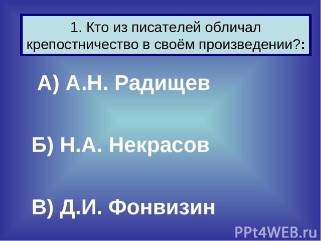 А) А.Н. Радищев Б) Н.А. Некрасов В) Д.И. Фонвизин 1. Кто из писателей обличал крепостничество в своём произведении?: