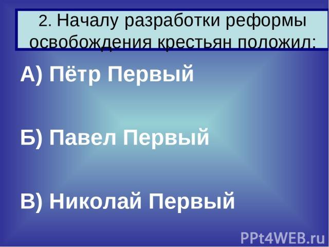 А) Пётр Первый Б) Павел Первый В) Николай Первый 2. Началу разработки реформы освобождения крестьян положил: