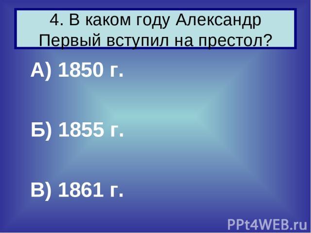 А) 1850 г. Б) 1855 г. В) 1861 г. 4. В каком году Александр Первый вступил на престол?