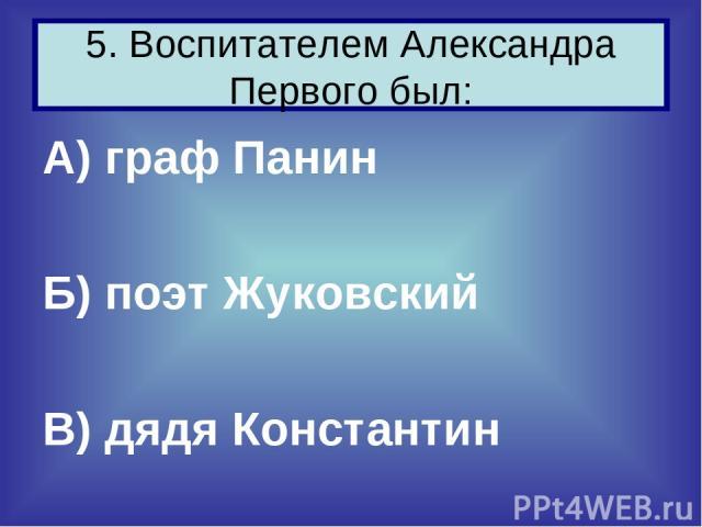 А) граф Панин Б) поэт Жуковский В) дядя Константин 5. Воспитателем Александра Первого был: