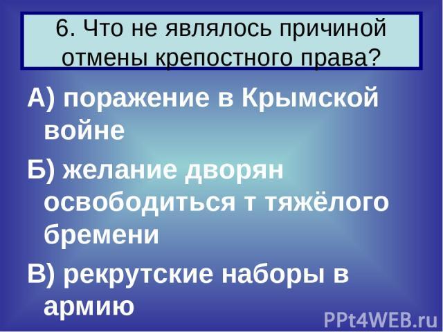 А) поражение в Крымской войне Б) желание дворян освободиться т тяжёлого бремени В) рекрутские наборы в армию 6. Что не являлось причиной отмены крепостного права?