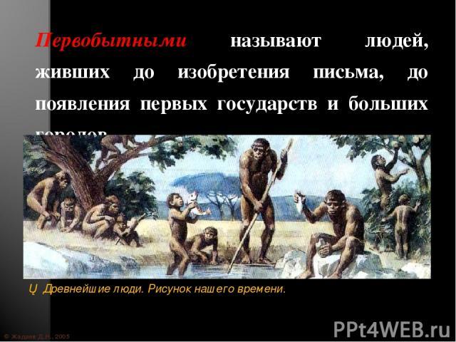 © Жадаев Д.Н., 2005 Первобытными называют людей, живших до изобретения письма, до появления первых государств и больших городов.