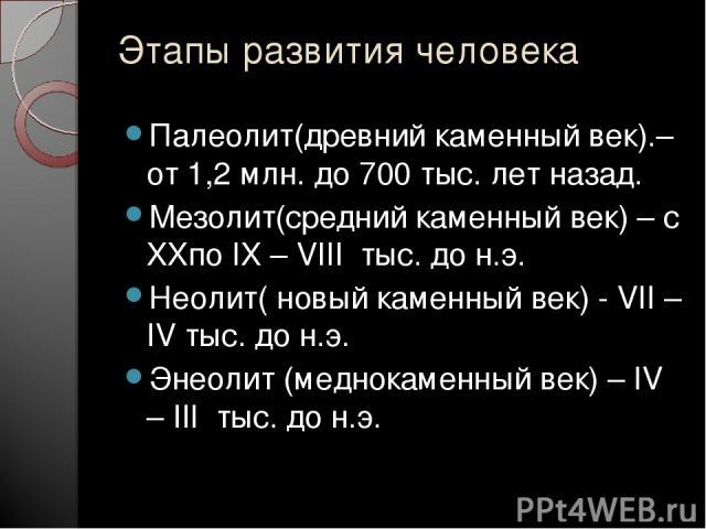 Этапы развития человека Палеолит(древний каменный век).– от 1,2 млн. до 700 тыс. лет назад. Мезолит(средний каменный век) – с XXпо IX – VIII тыс. до н.э. Неолит( новый каменный век) - VII – IV тыс. до н.э. Энеолит (меднокаменный век) – IV – III тыс.…