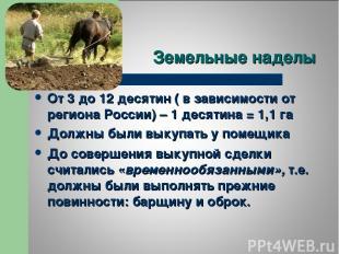 Земельные наделы От 3 до 12 десятин ( в зависимости от региона России) – 1 десят