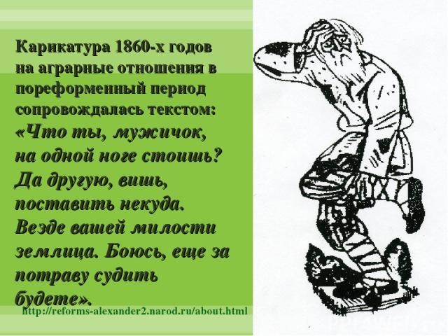 Карикатура 1860-х годов на аграрные отношения в пореформенный период сопровождалась текстом: «Что ты, мужичок, на одной ноге стоишь? Да другую, вишь, поставить некуда. Везде вашей милости землица. Боюсь, еще за потраву судить будете». http://reforms…