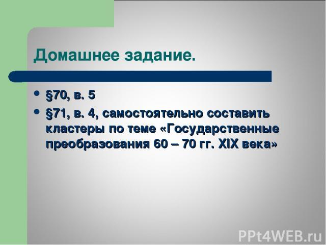 Домашнее задание. §70, в. 5 §71, в. 4, самостоятельно составить кластеры по теме «Государственные преобразования 60 – 70 гг. XIX века»