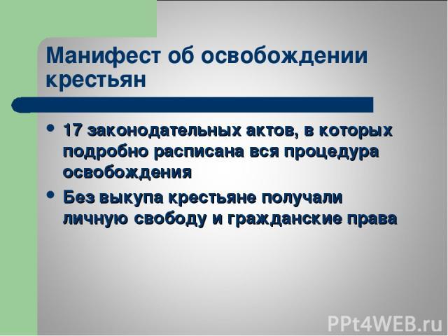 Манифест об освобождении крестьян 17 законодательных актов, в которых подробно расписана вся процедура освобождения Без выкупа крестьяне получали личную свободу и гражданские права