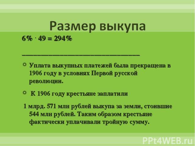 6% . 49 = 294% _______________________________ Уплата выкупных платежей была прекращена в 1906 году в условиях Первой русской революции. К 1906 году крестьяне заплатили 1 млрд. 571 млн рублей выкупа за земли, стоившие 544 млн рублей. Таким образом к…