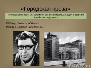 «Городская проза» 1969 год. Повесть «Обмен» 1976 год. «Дом на набережной» «изобр