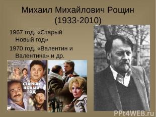 Михаил Михайлович Рощин (1933-2010) 1967 год. «Старый Новый год» 1970 год. «Вале