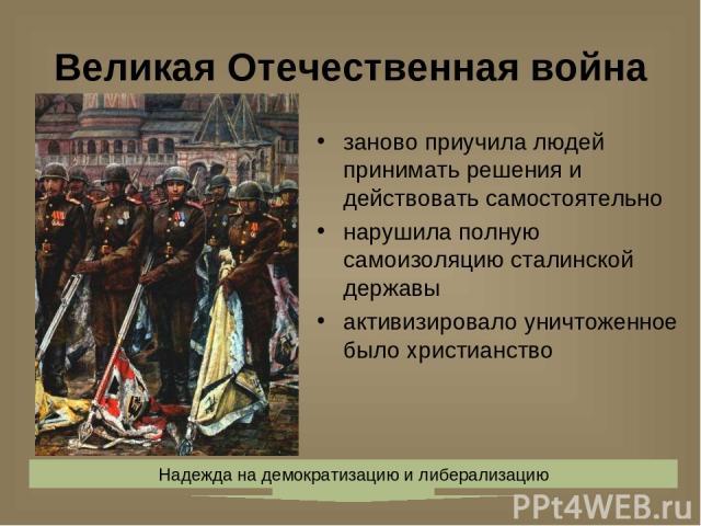 Великая Отечественная война заново приучила людей принимать решения и действовать самостоятельно нарушила полную самоизоляцию сталинской державы активизировало уничтоженное было христианство Надежда на демократизацию и либерализацию