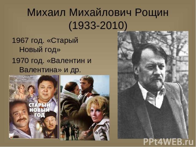 Михаил Михайлович Рощин (1933-2010) 1967 год. «Старый Новый год» 1970 год. «Валентин и Валентина» и др.
