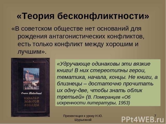 Презентация к уроку Н.Ю. Шурыгиной * «Теория бесконфликтности» «В советском обществе нет оснований для рождения антагонистических конфликтов, есть только конфликт между хорошим и лучшим». «Удручающе одинаковы эти вязкие книги! В них стереотипны геро…