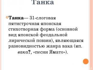 Танка Танка— 31-слоговая пятистрочная японская стихотворная форма (основной вид