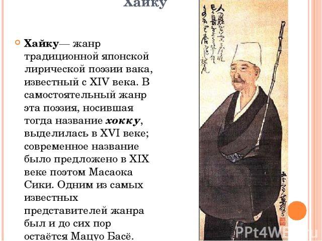 Хайку Хайку— жанр традиционной японской лирической поэзии вака, известный с XIV века. В самостоятельный жанр эта поэзия, носившая тогда название хокку, выделилась в XVI веке; современное название было предложено в XIX веке поэтом Масаока Сики. Одним…