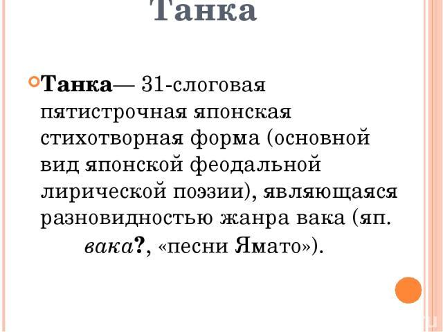 Танка Танка— 31-слоговая пятистрочная японская стихотворная форма (основной вид японской феодальной лирической поэзии), являющаяся разновидностью жанра вака (яп. 和歌 вака?, «песни Ямато»).