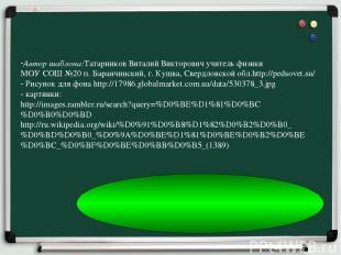 Автор шаблона:Татарников Виталий Викторович учитель физики МОУ СОШ №20 п. Баранч