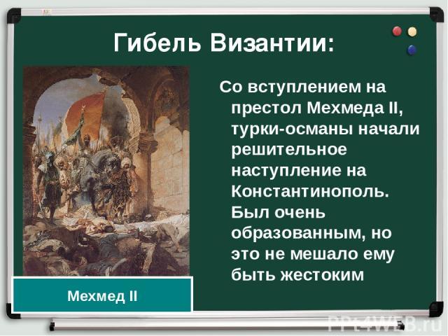 Гибель Византии: Со вступлением на престол Мехмеда II, турки-османы начали решительное наступление на Константинополь. Был очень образованным, но это не мешало ему быть жестоким Мехмед II