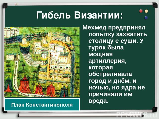 Гибель Византии: Мехмед предпринял попытку захватить столицу с суши. У турок была мощная артиллерия, которая обстреливала город и днём, и ночью, но ядра не причиняли им вреда. План Константинополя