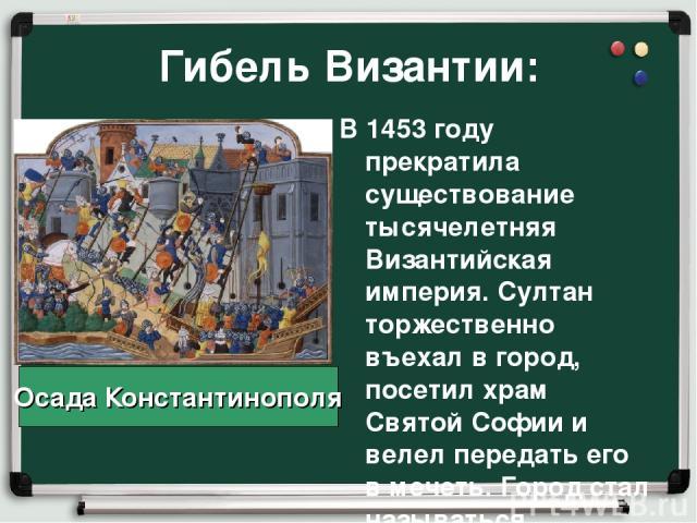 Гибель Византии: В 1453 году прекратила существование тысячелетняя Византийская империя. Султан торжественно въехал в город, посетил храм Святой Софии и велел передать его в мечеть. Город стал называться Стамбул. Осада Константинополя