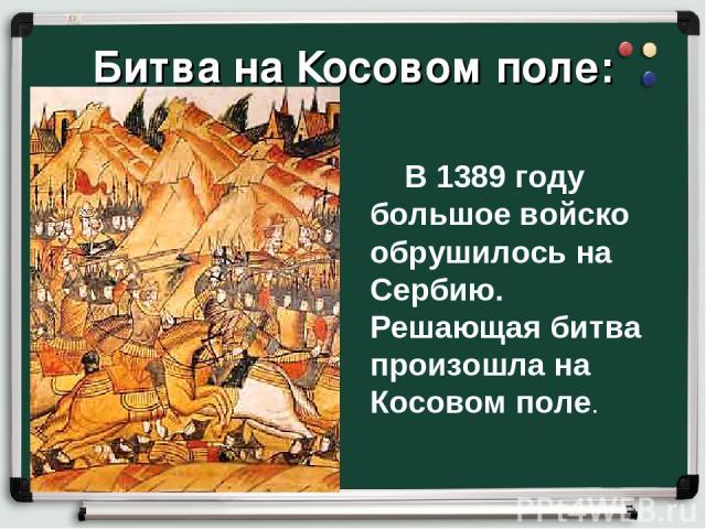Битва на Косовом поле: В 1389 году большое войско обрушилось на Сербию. Решающая битва произошла на Косовом поле.