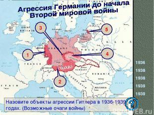 1936 1938 1938 1939 1939 Назовите объекты агрессии Гитлера в 1936-1939 годах. (В