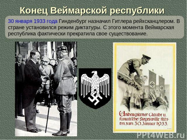 Конец Веймарской республики 30 января 1933 года Гинденбург назначил Гитлера рейхсканцлером. В стране установился режим диктатуры. С этого момента Веймарская республика фактически прекратила свое существование.