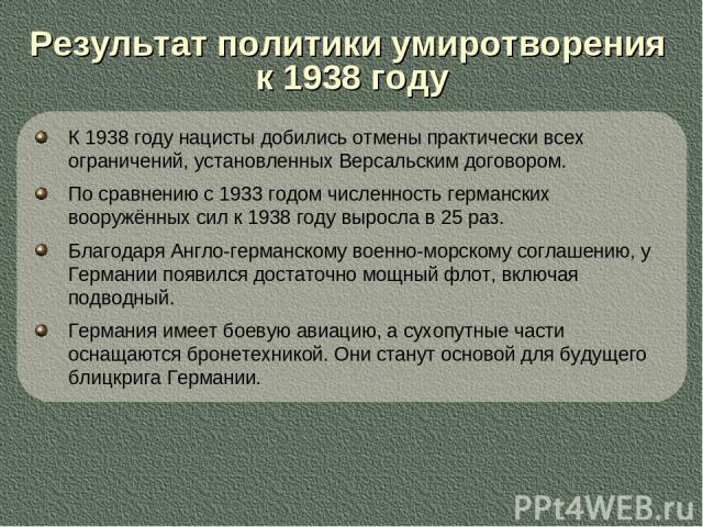 К 1938 году нацисты добились отмены практически всех ограничений, установленных Версальским договором. По сравнению с 1933 годом численность германских вооружённых сил к 1938 году выросла в 25 раз. Благодаря Англо-германскому военно-морскому соглаше…