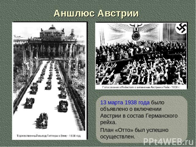 Аншлюс Австрии 13 марта 1938 года было объявлено о включении Австрии в состав Германского рейха. План «Отто» был успешно осуществлен.