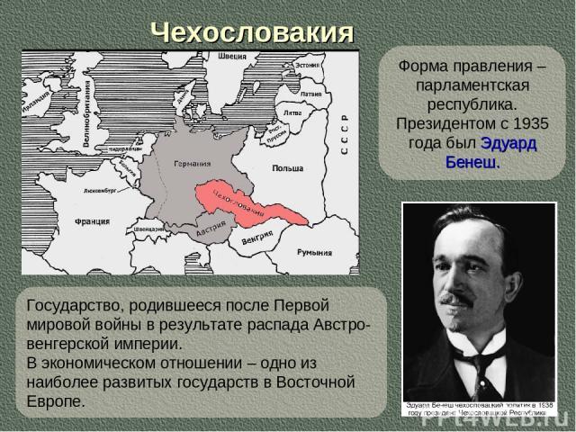 Чехословакия Форма правления – парламентская республика. Президентом с 1935 года был Эдуард Бенеш. Государство, родившееся после Первой мировой войны в результате распада Австро-венгерской империи. В экономическом отношении – одно из наиболее развит…